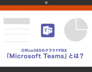 Office365のクラウドPBX「Microsoft Teams」とは?<br>Skype for businessの進化版